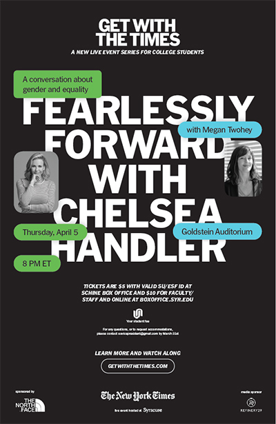 "poster for ""Fearlessly Forward with Chelsea Handler"" , a conversation about gender and equality with Megan Twohey, Tuesday, April 5, 8 p.m., Goldstein Auditorium, tickets $5 with valid SU/ESF ID at Schine Box Office and $10 for faculty and staff and online at boxoffice,syr.edu"