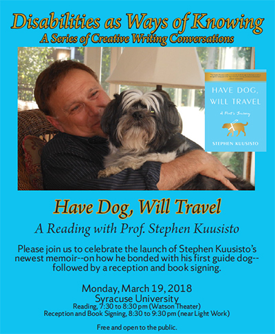 "poster for ""Have Dog, Will Travel. A Reading with Prof. Steve Kuusisto, part of the Disabilities as Ways of Knowing series, to take place Monday, March 19--poster fetures Kuusisto caressing a dog"