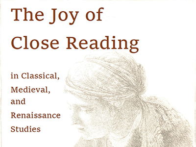 poster for 'The Joy of Close Reading' conference with 'in Classical, Medieval, and Renaissance Studies'